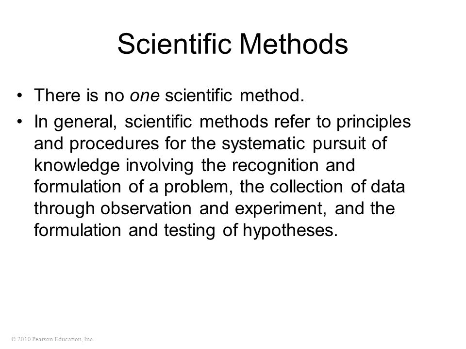 © 2010 Pearson Education, Inc. Scientific Methods There is no one scientific method. In general, scientific methods refer to principles and procedures