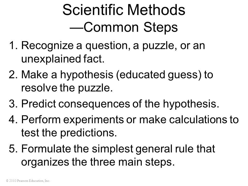 © 2010 Pearson Education, Inc. Scientific Methods Common Steps 1.Recognize a question, a puzzle, or an unexplained fact. 2.Make a hypothesis (educated