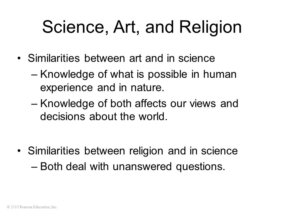 © 2010 Pearson Education, Inc. Science, Art, and Religion Similarities between art and in science –Knowledge of what is possible in human experience a