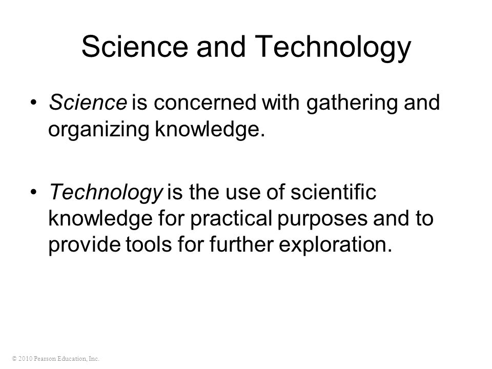 © 2010 Pearson Education, Inc. Science and Technology Science is concerned with gathering and organizing knowledge. Technology is the use of scientifi