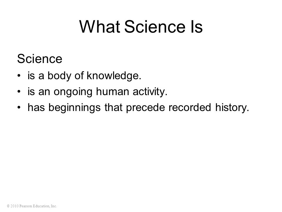 © 2010 Pearson Education, Inc. What Science Is Science is a body of knowledge. is an ongoing human activity. has beginnings that precede recorded hist