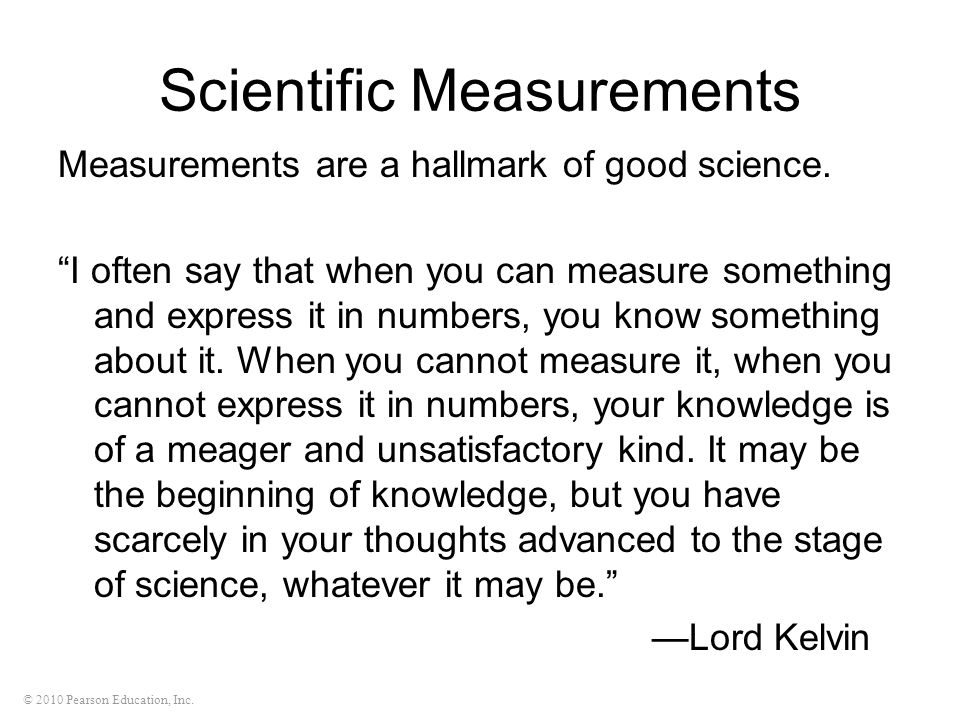 © 2010 Pearson Education, Inc. Scientific Measurements Measurements are a hallmark of good science. I often say that when you can measure something an