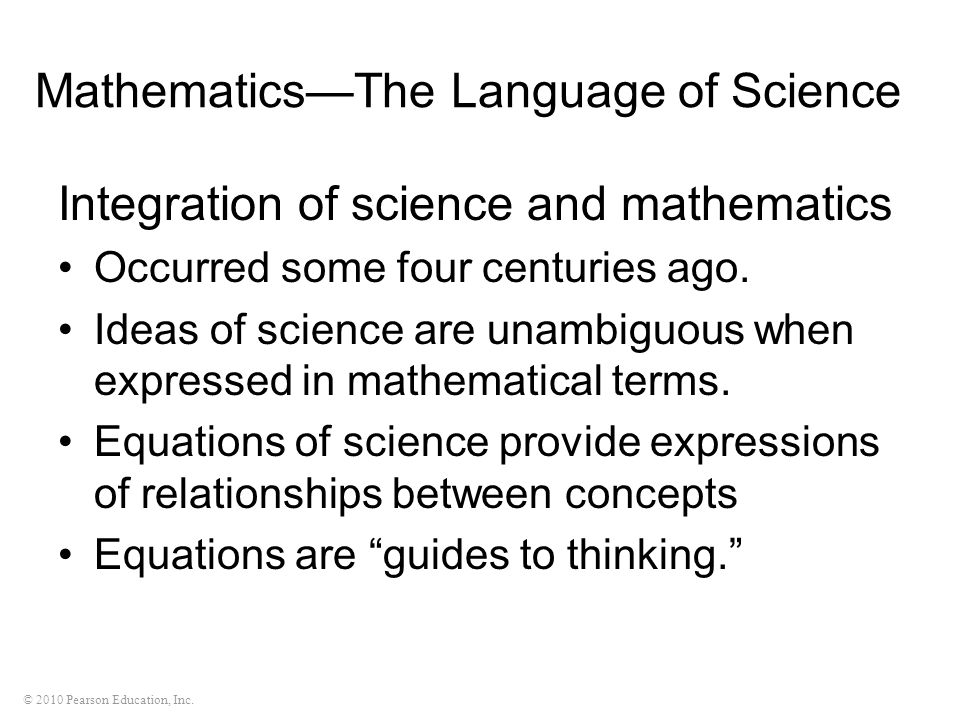 © 2010 Pearson Education, Inc. MathematicsThe Language of Science Integration of science and mathematics Occurred some four centuries ago. Ideas of sc