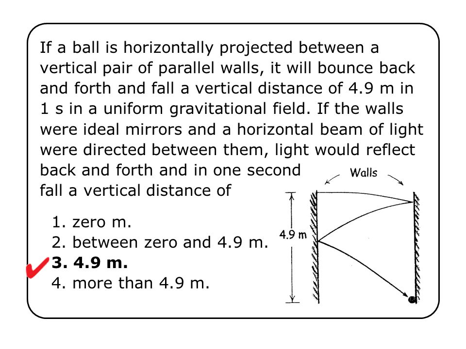 If a ball is horizontally projected between a vertical pair of parallel walls, it will bounce back and forth and fall a vertical distance of 4.9 m in 1 s in a uniform gravitational field.