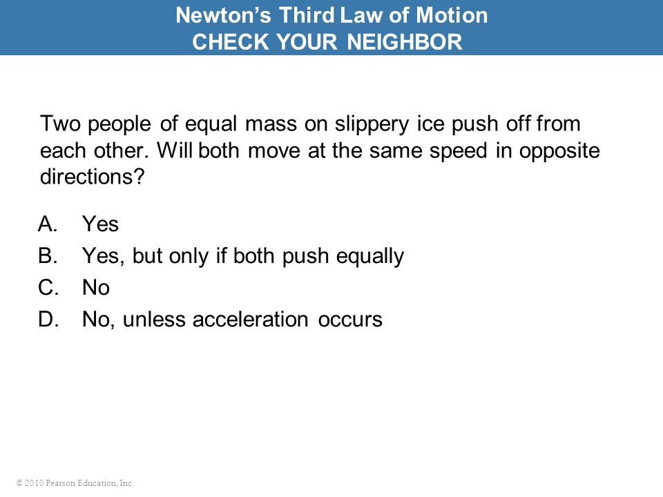 © 2010 Pearson Education, Inc. Two people of equal mass on slippery ice push off from each other. Will both move at the same speed in opposite directi