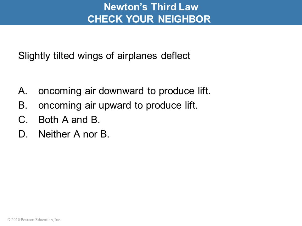 © 2010 Pearson Education, Inc. Slightly tilted wings of airplanes deflect A.oncoming air downward to produce lift. B.oncoming air upward to produce li