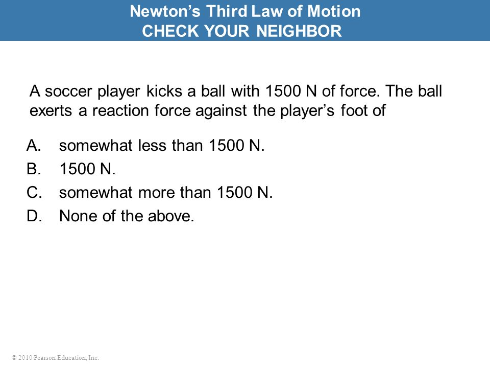 © 2010 Pearson Education, Inc. A soccer player kicks a ball with 1500 N of force. The ball exerts a reaction force against the players foot of A.somew