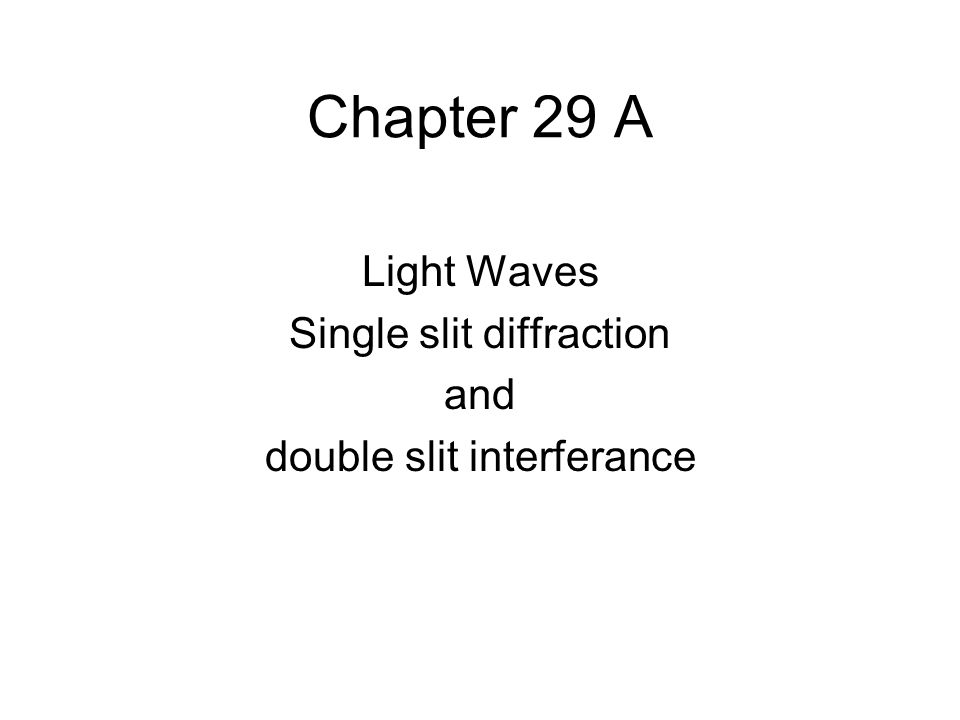 Chapter 29 A Light Waves Single slit diffraction and double slit interferance