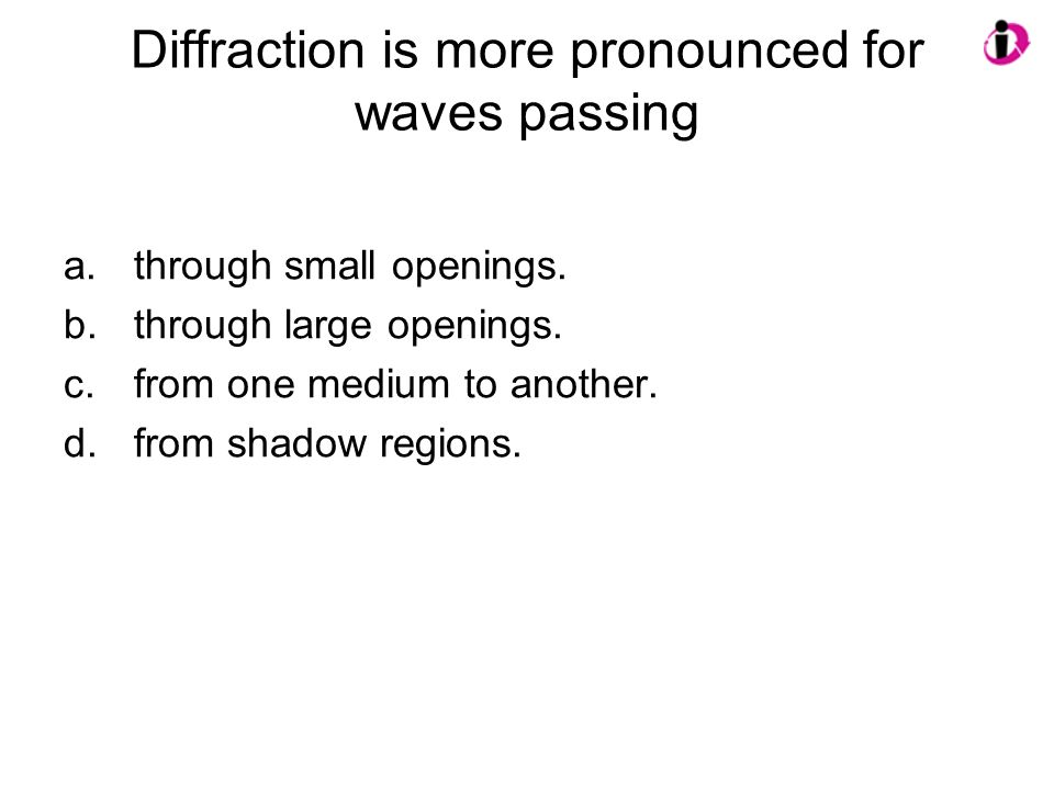 Diffraction is more pronounced for waves passing a.through small openings. b.through large openings. c.from one medium to another. d.from shadow regio
