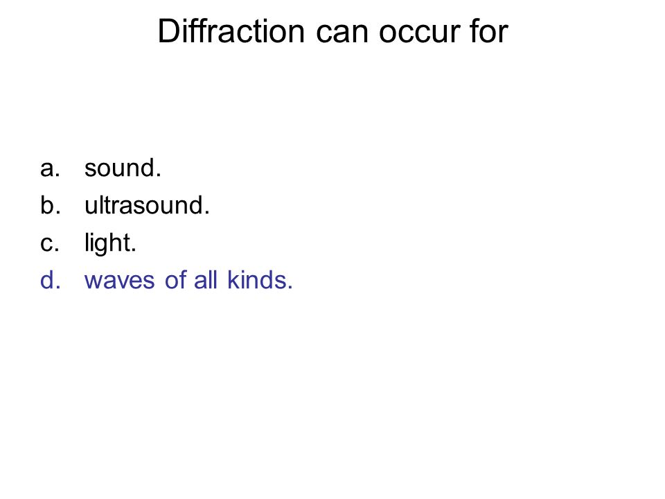 Diffraction can occur for a.sound. b.ultrasound. c.light. d.waves of all kinds.