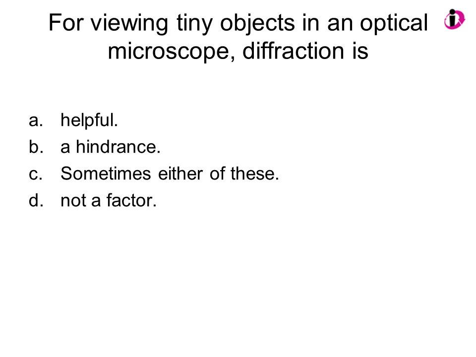 For viewing tiny objects in an optical microscope, diffraction is a.helpful. b.a hindrance. c.Sometimes either of these. d.not a factor.