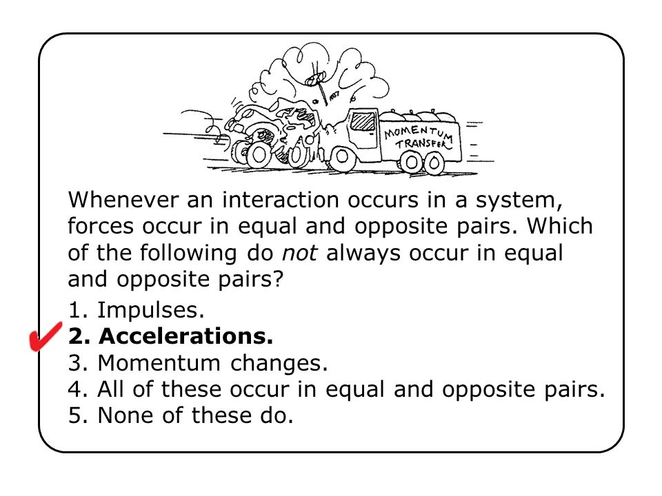 Whenever an interaction occurs in a system, forces occur in equal and opposite pairs. Which of the following do not always occur in equal and opposite