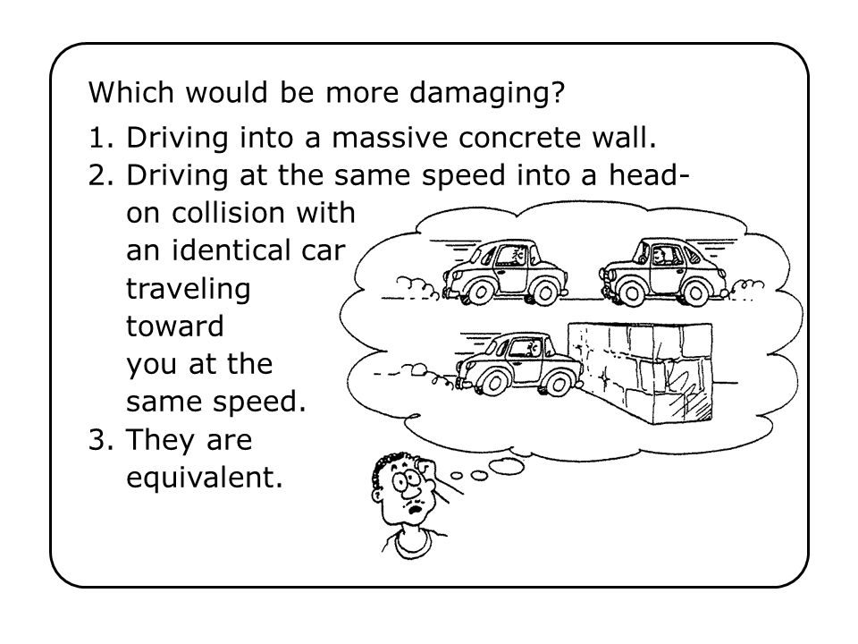 Which would be more damaging? 1. Driving into a massive concrete wall. 2. Driving at the same speed into a head- on collision with an identical car tr
