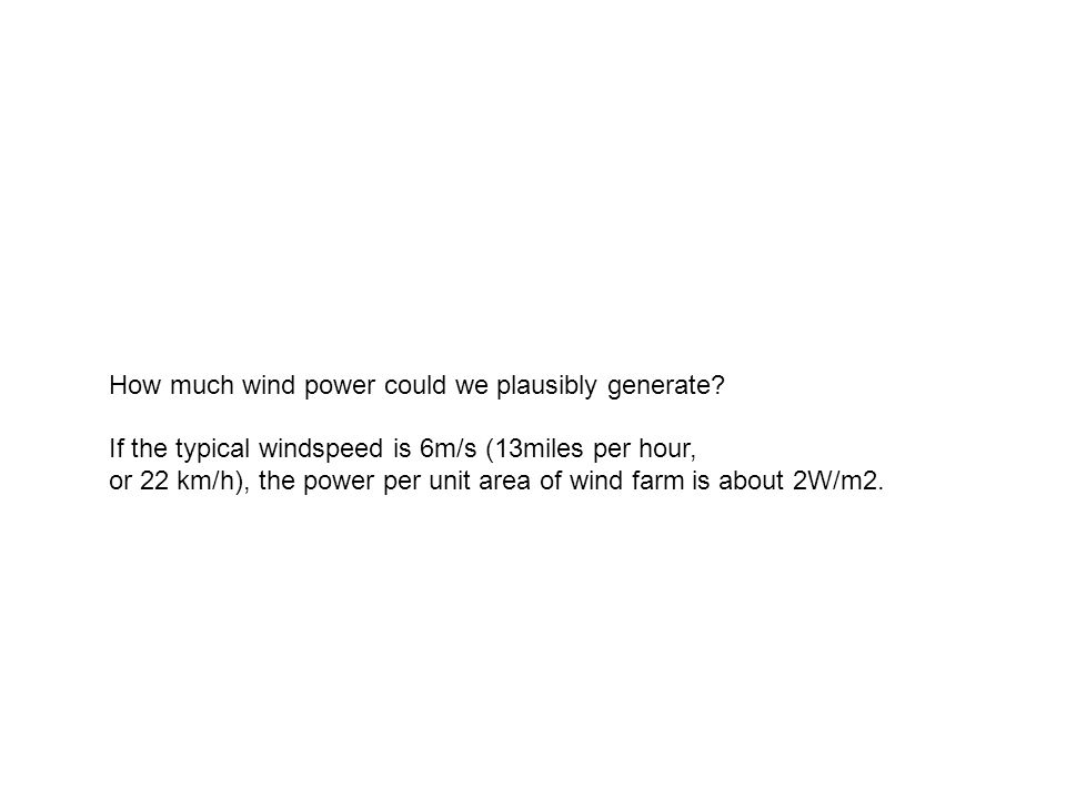 How much wind power could we plausibly generate? If the typical windspeed is 6m/s (13miles per hour, or 22 km/h), the power per unit area of wind farm