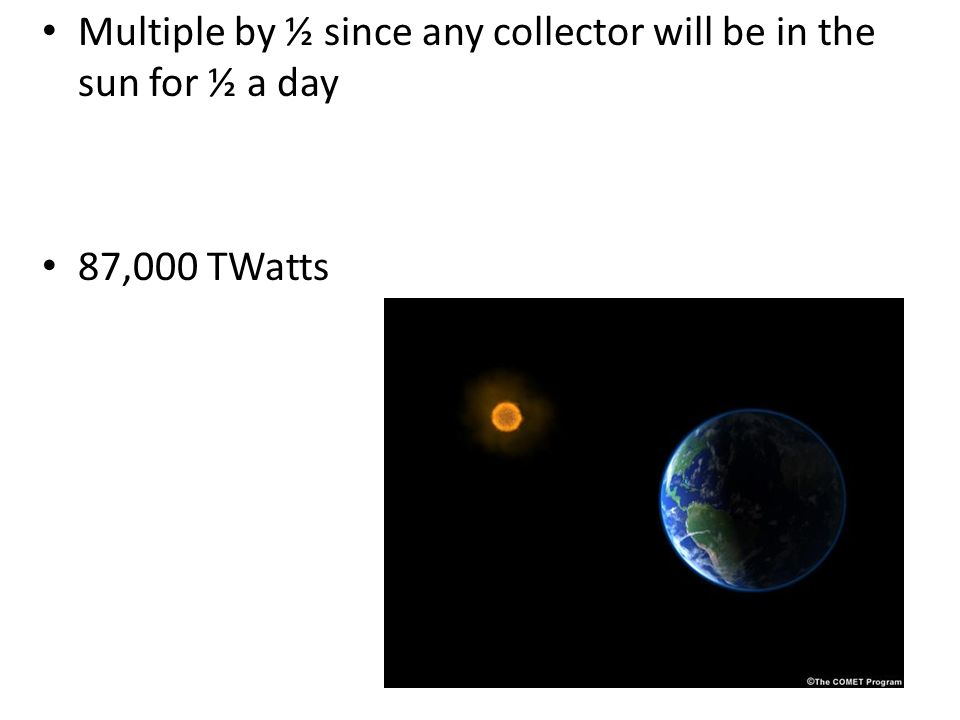 Multiple by ½ since any collector will be in the sun for ½ a day 87,000 TWatts