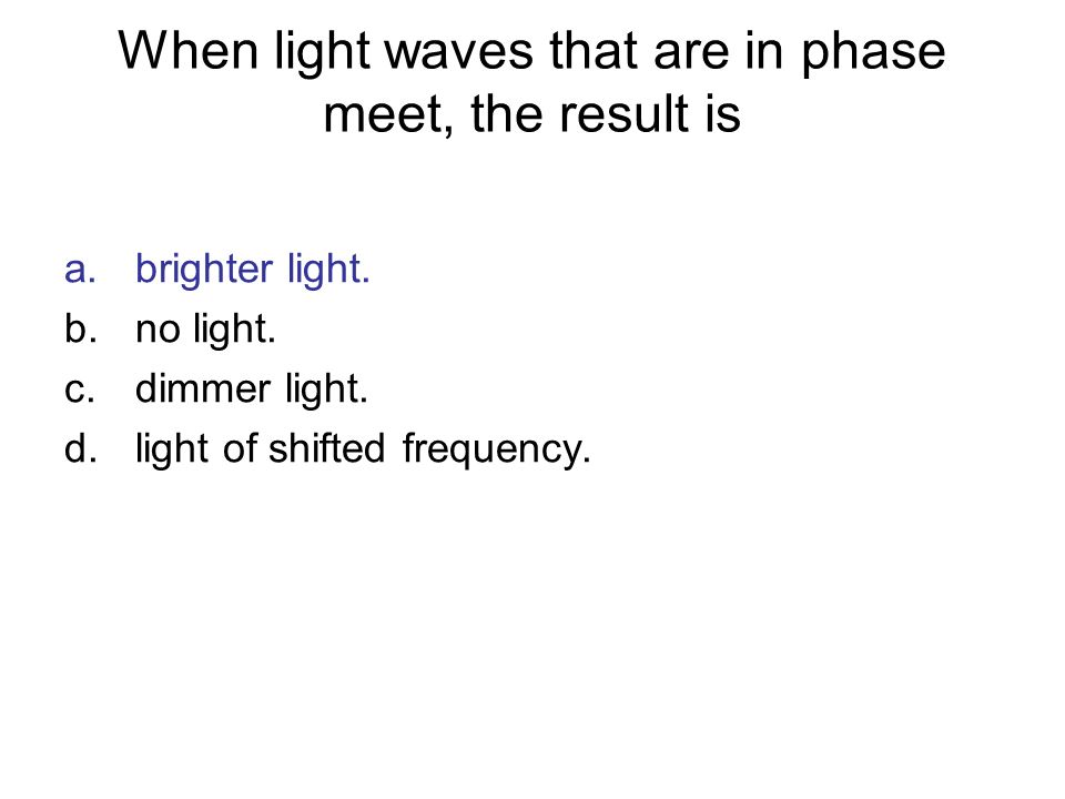 When light waves that are in phase meet, the result is a.brighter light. b.no light. c.dimmer light. d.light of shifted frequency.