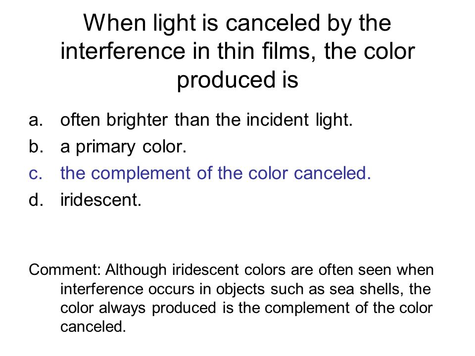 When light is canceled by the interference in thin films, the color produced is a.often brighter than the incident light. b.a primary color. c.the com