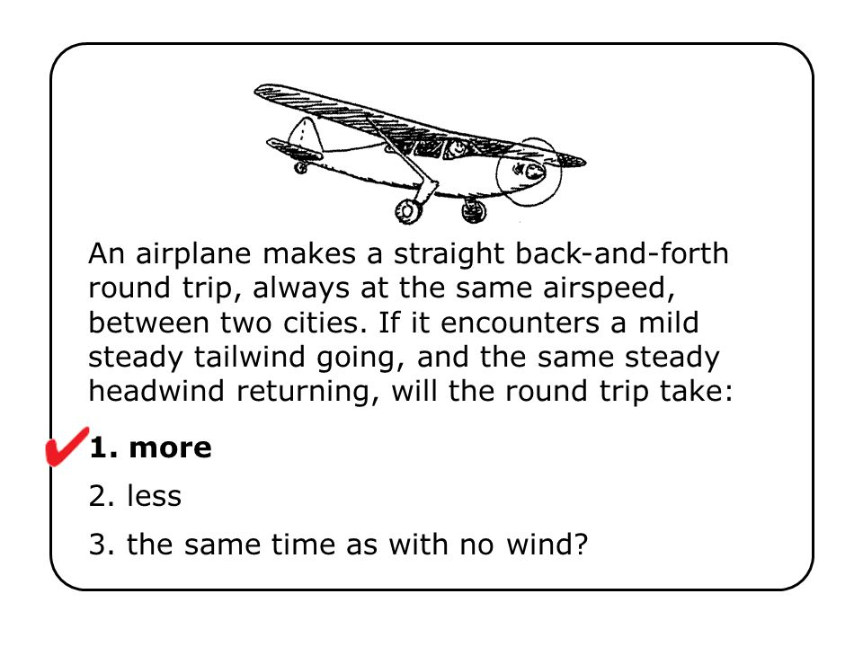 An airplane makes a straight back-and-forth round trip, always at the same airspeed, between two cities. If it encounters a mild steady tailwind going
