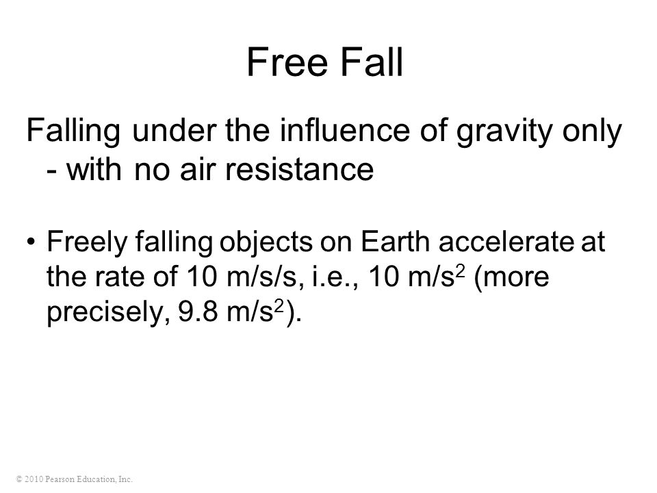 © 2010 Pearson Education, Inc. Free Fall Falling under the influence of gravity only - with no air resistance Freely falling objects on Earth accelera