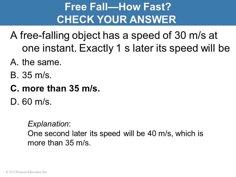 © 2010 Pearson Education, Inc. A free-falling object has a speed of 30 m/s at one instant. Exactly 1 s later its speed will be A.the same. B.35 m/s. C