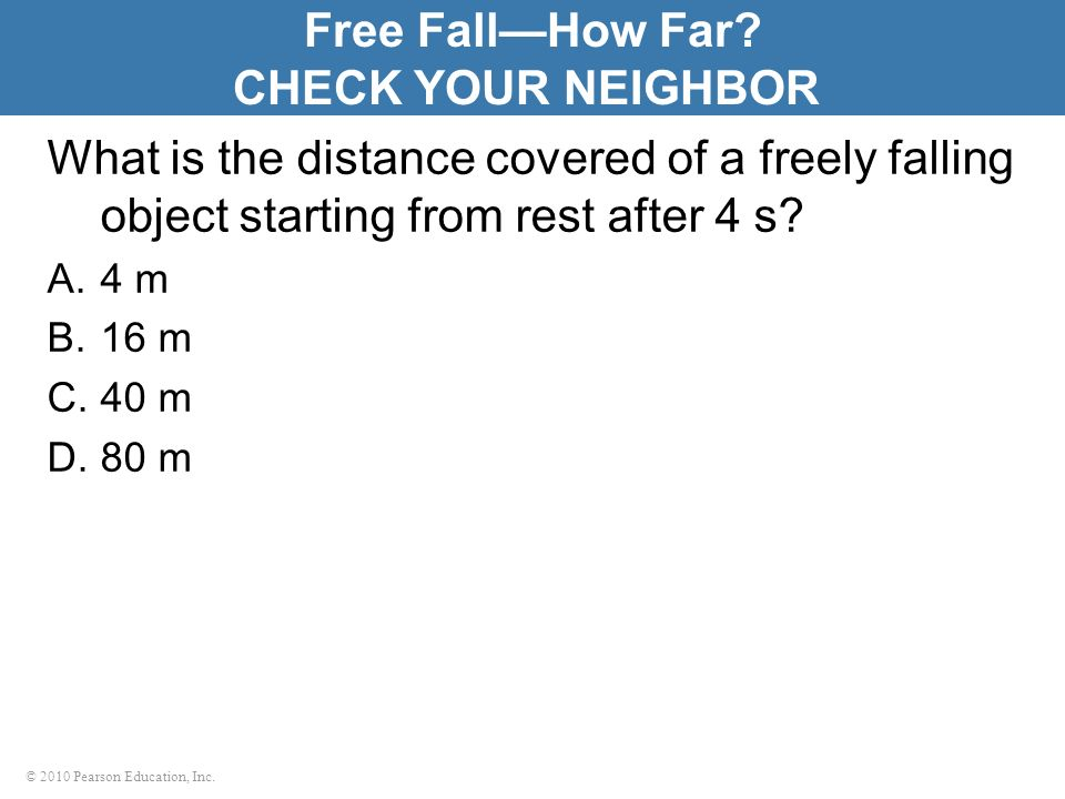 © 2010 Pearson Education, Inc. What is the distance covered of a freely falling object starting from rest after 4 s? A.4 m B.16 m C.40 m D.80 m Free F