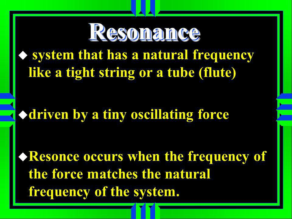 ResonanceResonance system that has a natural frequency like a tight string or a tube (flute) driven by a tiny oscillating force Resonce occurs when the frequency of the force matches the natural frequency of the system.
