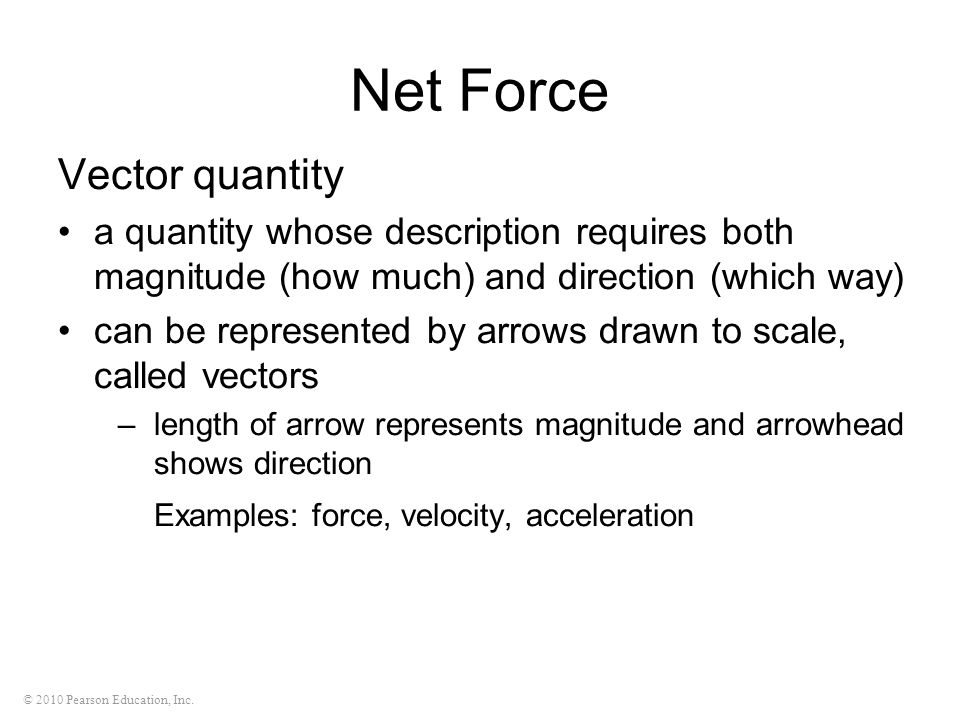 © 2010 Pearson Education, Inc. Net Force Vector quantity a quantity whose description requires both magnitude (how much) and direction (which way) can