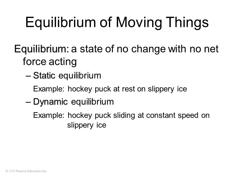 © 2010 Pearson Education, Inc. Equilibrium of Moving Things Equilibrium: Equilibrium: a state of no change with no net force acting –Static –Static eq