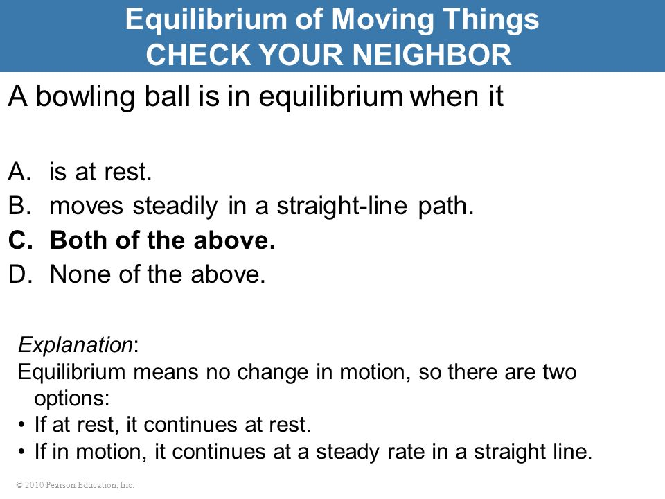 © 2010 Pearson Education, Inc. A bowling ball is in equilibrium when it A.is at rest. B.moves steadily in a straight-line path. C.Both of the above. D