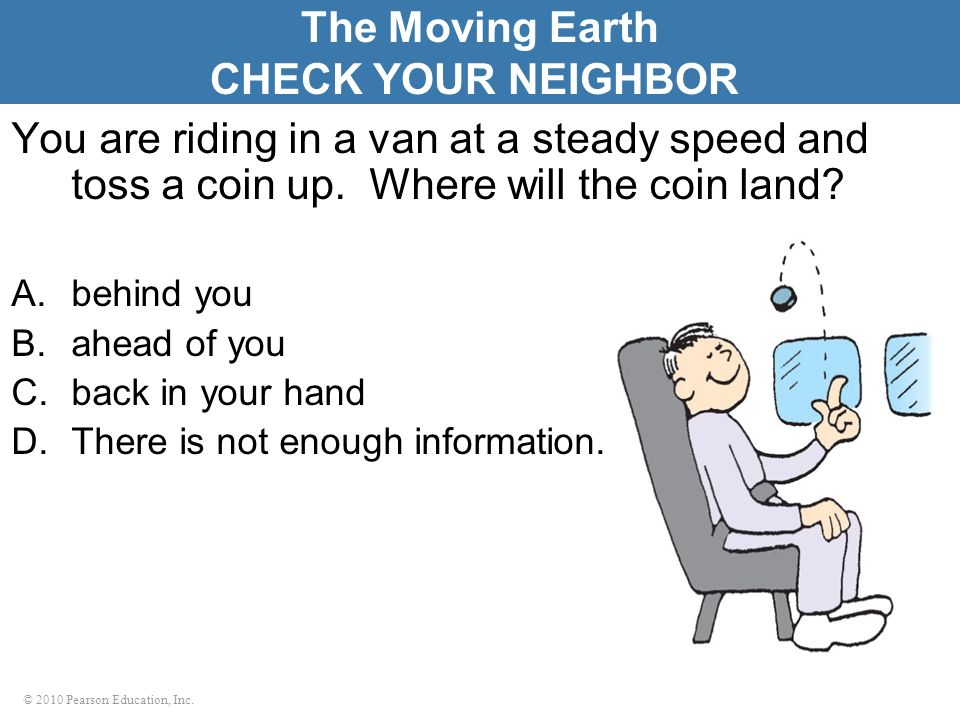 © 2010 Pearson Education, Inc. You are riding in a van at a steady speed and toss a coin up. Where will the coin land? A.behind you B.ahead of you C.b