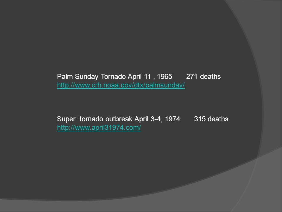 Palm Sunday Tornado April 11, 1965 271 deaths http://www.crh.noaa.gov/dtx/palmsunday/ Super tornado outbreak April 3-4, 1974 315 deaths http://www.april31974.com/