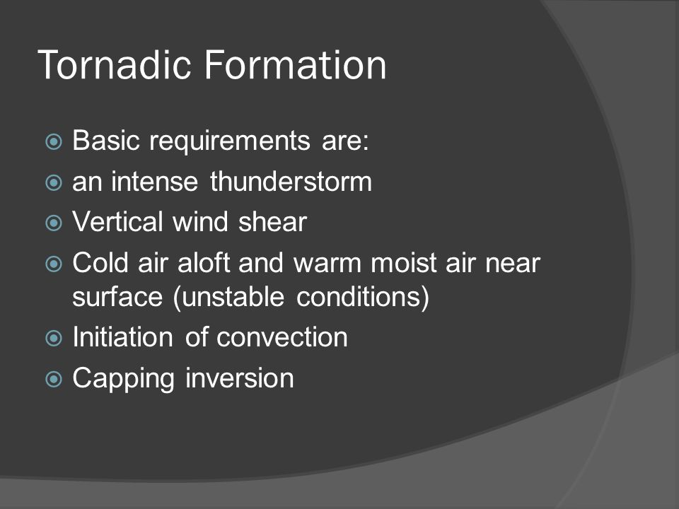 Tornadic Formation Basic requirements are: an intense thunderstorm Vertical wind shear Cold air aloft and warm moist air near surface (unstable conditions) Initiation of convection Capping inversion