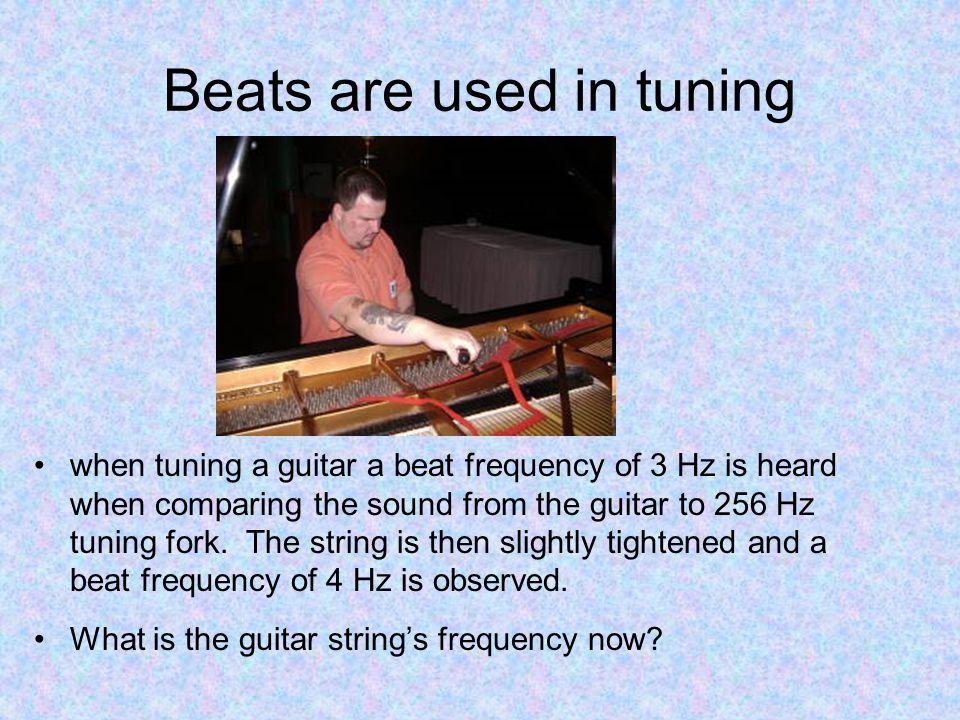 Beats are used in tuning when tuning a guitar a beat frequency of 3 Hz is heard when comparing the sound from the guitar to 256 Hz tuning fork. The st