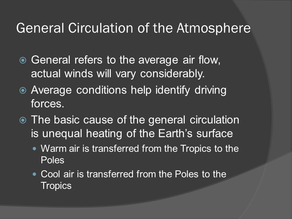 General Circulation of the Atmosphere General refers to the average air flow, actual winds will vary considerably. Average conditions help identify dr