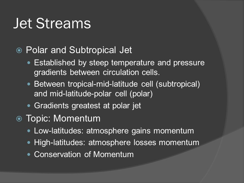Jet Streams Polar and Subtropical Jet Established by steep temperature and pressure gradients between circulation cells. Between tropical-mid-latitude