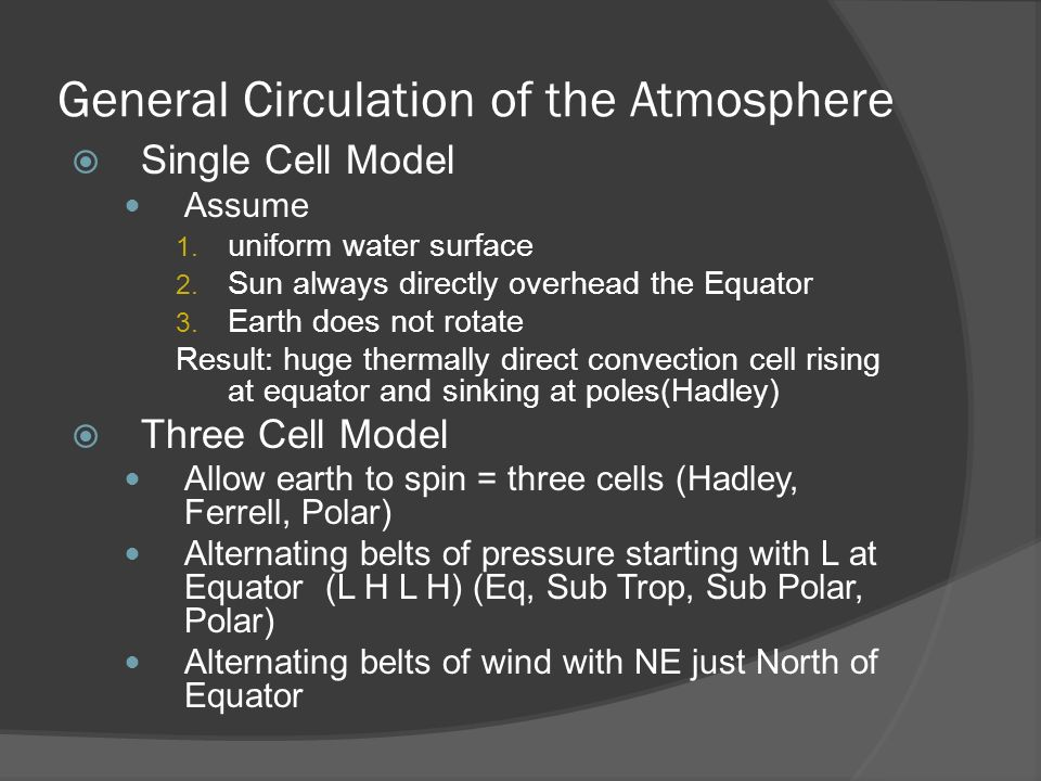 General Circulation of the Atmosphere Single Cell Model Assume 1. uniform water surface 2. Sun always directly overhead the Equator 3. Earth does not