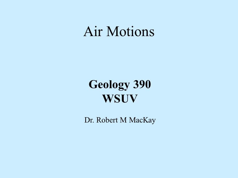 Air Motions Geology 390 WSUV Dr. Robert M MacKay