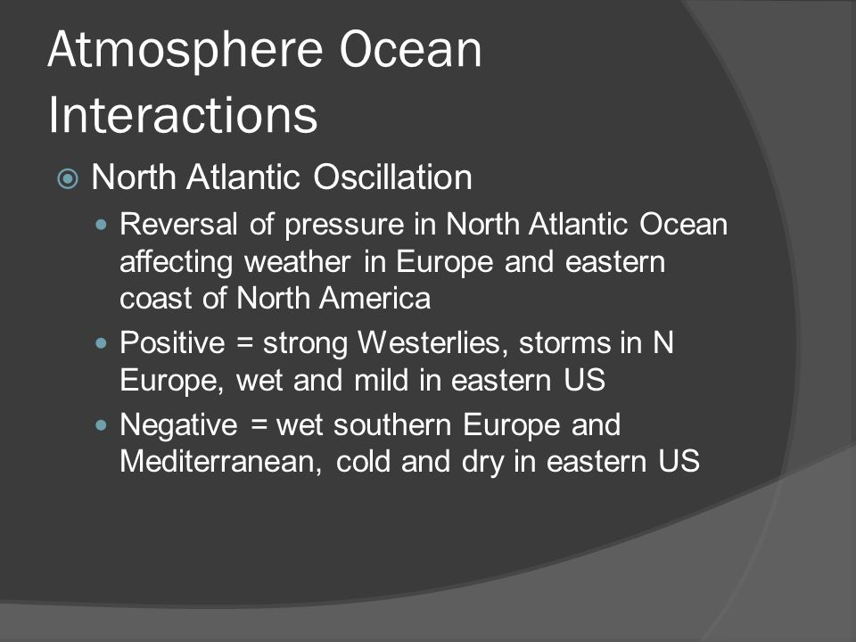 Atmosphere Ocean Interactions North Atlantic Oscillation Reversal of pressure in North Atlantic Ocean affecting weather in Europe and eastern coast of North America Positive = strong Westerlies, storms in N Europe, wet and mild in eastern US Negative = wet southern Europe and Mediterranean, cold and dry in eastern US