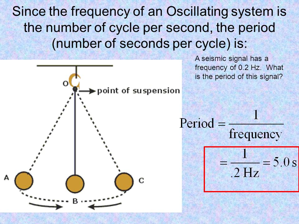 Since the frequency of an Oscillating system is the number of cycle per second, the period (number of seconds per cycle) is: A seismic signal has a frequency of 0.2 Hz.