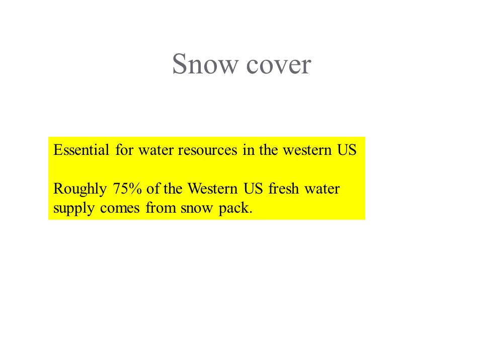 Snow cover Essential for water resources in the western US Roughly 75% of the Western US fresh water supply comes from snow pack.