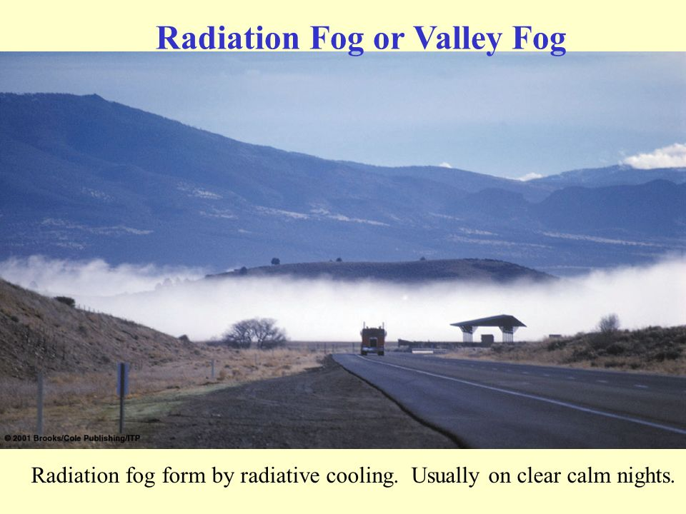 Radiation Fog or Valley Fog Radiation fog form by radiative cooling. Usually on clear calm nights.