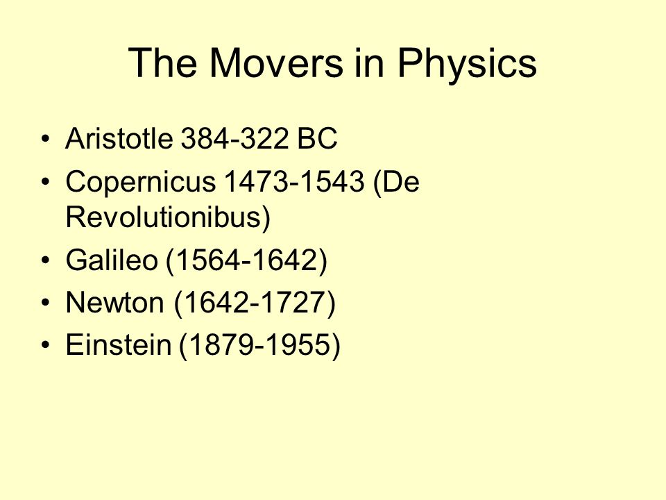 The Movers in Physics Aristotle BC Copernicus (De Revolutionibus) Galileo ( ) Newton ( ) Einstein ( )