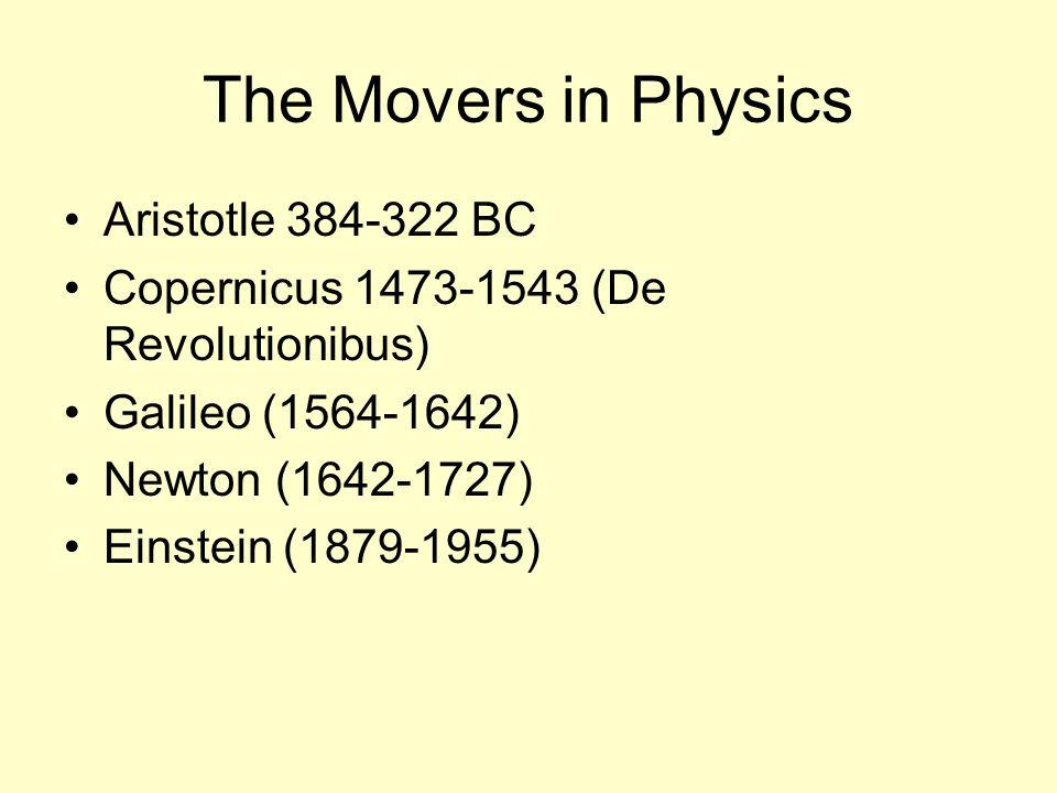 The Movers in Physics Aristotle 384-322 BC Copernicus 1473-1543 (De Revolutionibus) Galileo (1564-1642) Newton (1642-1727) Einstein (1879-1955)
