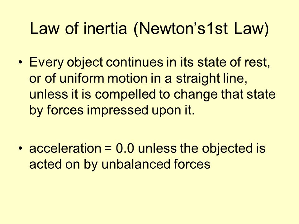 Law of inertia (Newtons1st Law) Every object continues in its state of rest, or of uniform motion in a straight line, unless it is compelled to change
