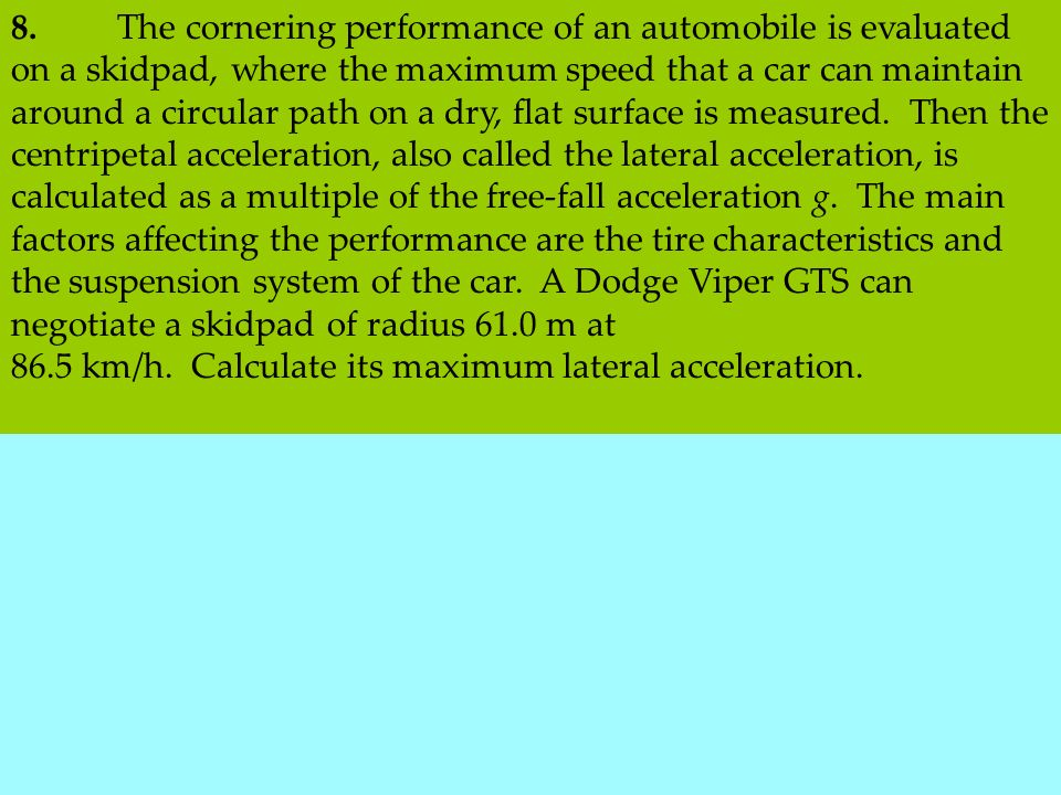 8.The cornering performance of an automobile is evaluated on a skidpad, where the maximum speed that a car can maintain around a circular path on a dry, flat surface is measured.