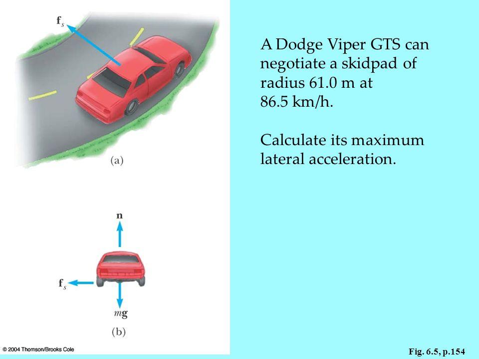 Fig.6.5, p.154 A Dodge Viper GTS can negotiate a skidpad of radius 61.0 m at 86.5 km/h.