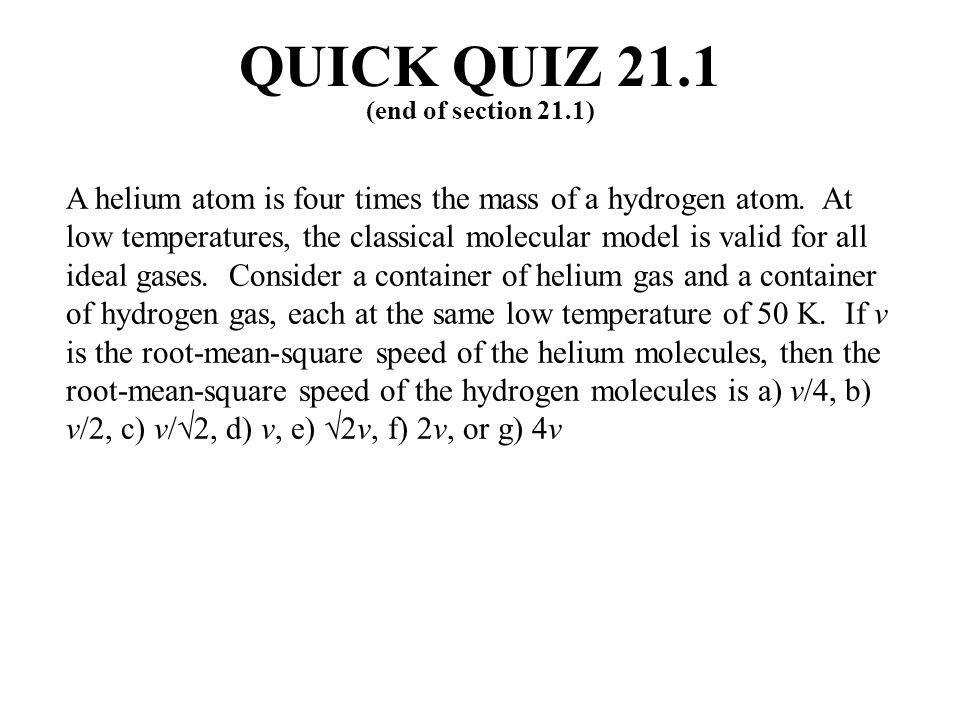 A helium atom is four times the mass of a hydrogen atom. At low temperatures, the classical molecular model is valid for all ideal gases. Consider a c