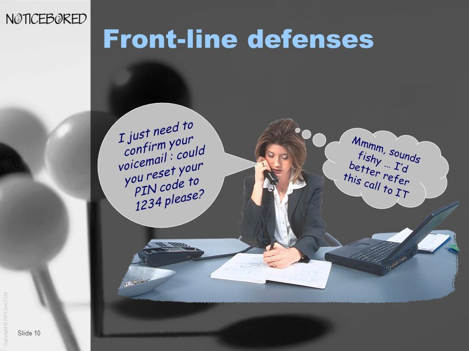 Copyright © 2011 IsecT Ltd. Slide 10 Front-line defenses I just need to confirm your voicemail : could you reset your PIN code to 1234 please? Mmmm, s