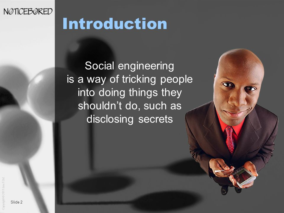 Copyright © 2011 IsecT Ltd. Slide 2 Introduction Social engineering is a way of tricking people into doing things they shouldnt do, such as disclosing