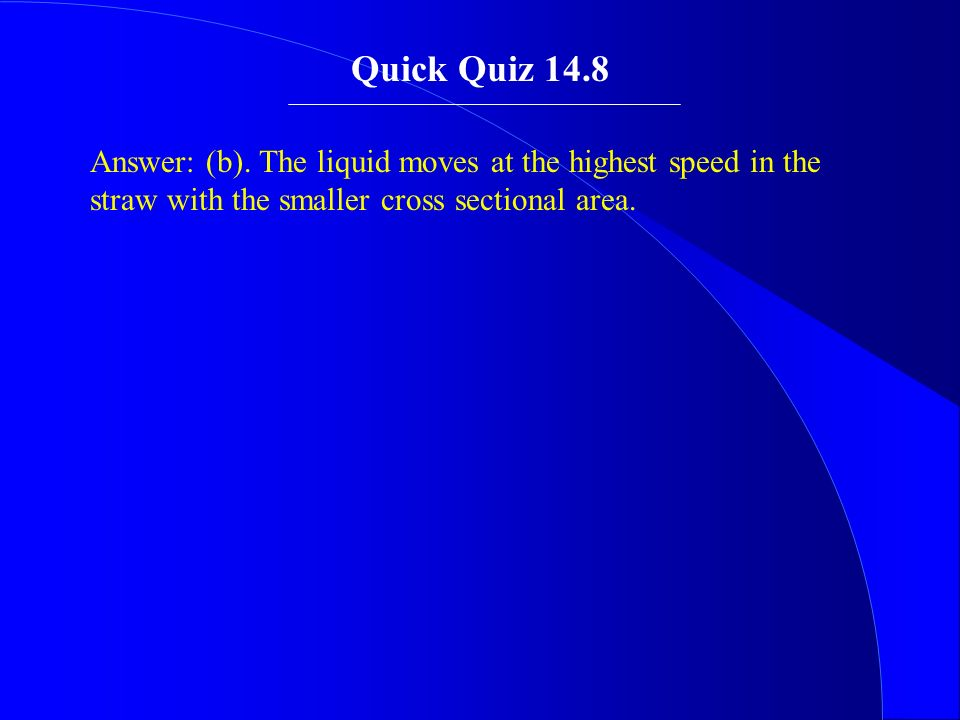 Answer: (b). The liquid moves at the highest speed in the straw with the smaller cross sectional area. Quick Quiz 14.8